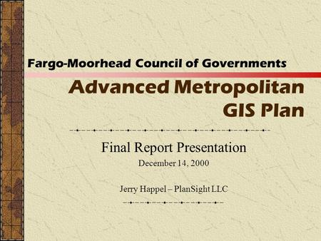 Advanced Metropolitan GIS Plan Final Report Presentation December 14, 2000 Jerry Happel – PlanSight LLC Fargo-Moorhead Council of Governments.