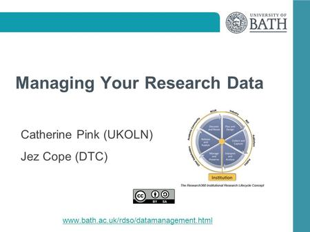 Managing Your Research Data Catherine Pink (UKOLN) Jez Cope (DTC) www.bath.ac.uk/rdso/datamanagement.html.