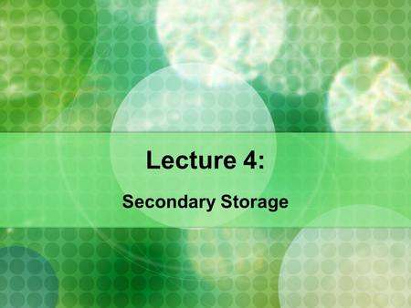 Lecture 4: Secondary Storage. I. Secondary Storage (Hard Drives) Secondary Storage Secondary Storage: holds data and programs for future use by providing.
