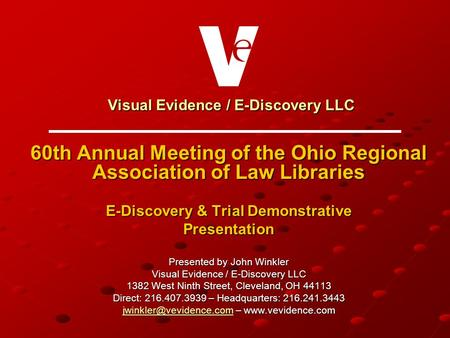 Visual Evidence / E-Discovery LLC Visual Evidence / E-Discovery LLC 60th Annual Meeting of the Ohio Regional Association of Law Libraries E-Discovery &