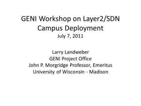 GENI Workshop on Layer2/SDN Campus Deployment July 7, 2011 Larry Landweber GENI Project Office John P. Morgridge Professor, Emeritus University of Wisconsin.
