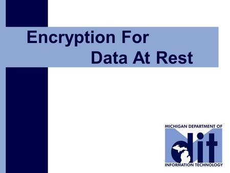 Click to add text Encryption For Data At Rest. State of Michigan Department of Information Technology 2 From Vision to Action 2 Why is data-at-rest encryption.