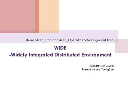 WIDE -Widely Integrated Distributed Environment Internet Area, Transport Area, Operation & Management Area Director Jun Murai Present by Lee YoungSoo.