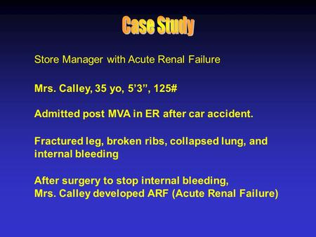 "Store Manager with Acute Renal Failure Mrs. Calley, 35 yo, 5'3"", 125# Admitted post MVA in ER after car accident. Fractured leg, broken ribs, collapsed."