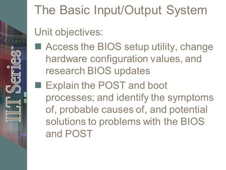 The Basic Input/Output System Unit objectives: Access the BIOS setup utility, change hardware configuration values, and research BIOS updates Explain the.