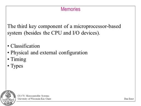CS 478: Microcontroller Systems University of Wisconsin-Eau Claire Dan ErnstMemories The third key component of a microprocessor-based system (besides.
