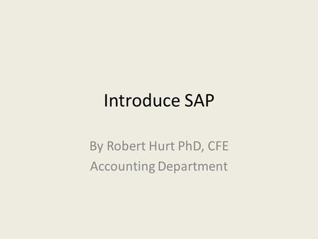 Introduce SAP By Robert Hurt PhD, CFE Accounting Department.