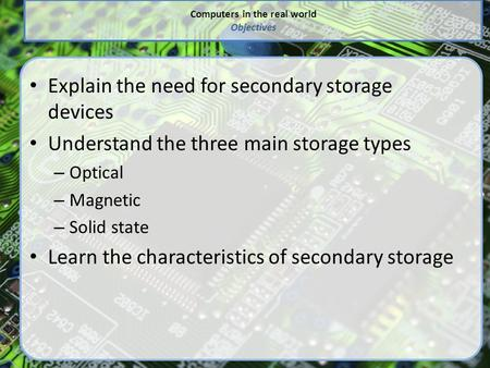 Computers in the real world Objectives Explain the need for secondary storage devices Understand the three main storage types – Optical – Magnetic – Solid.