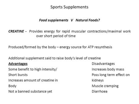 Sports Supplements Food supplements V Natural Foods? CREATINE - Provides energy for rapid muscular contractions/maximal work over short period of time.