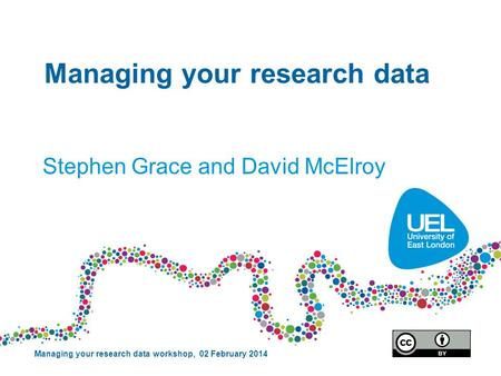 Managing your research data Stephen Grace and David McElroy Managing your research data workshop, 02 February 2014.