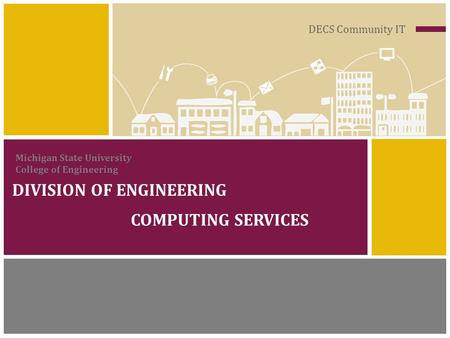 DECS Community IT DIVISION OF ENGINEERING COMPUTING SERVICES Michigan State University College of Engineering.