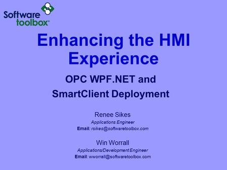 Enhancing the HMI Experience OPC WPF.NET and SmartClient Deployment Renee Sikes Applications Engineer   Win Worrall Applications/Development.