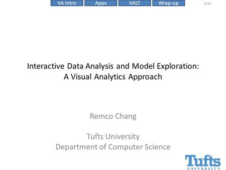 VALTVA IntroAppsWrap-up 1/16 Interactive Data Analysis and Model Exploration: A Visual Analytics Approach Remco Chang Tufts University Department of Computer.