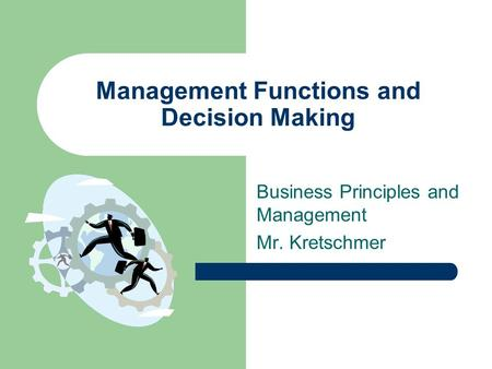 Management Functions and Decision Making Business Principles and Management Mr. Kretschmer.