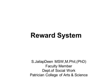Reward System S.JailapDeen MSW,M.Phil,(PhD) Faculty Member Dept.of Social Work Patrician College of Arts & Science.