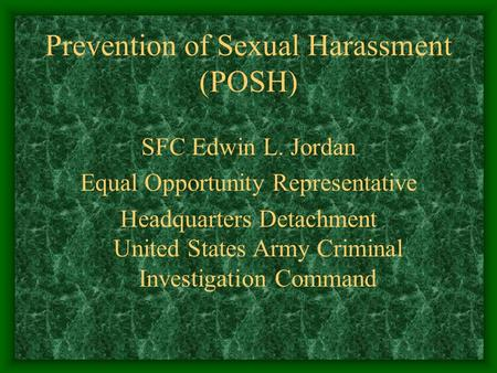 Prevention of Sexual Harassment (POSH) SFC Edwin L. Jordan Equal Opportunity Representative Headquarters Detachment United States Army Criminal Investigation.