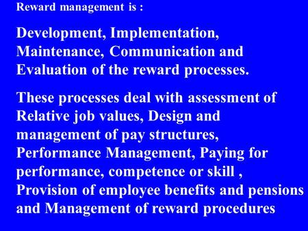 Reward management is : Development, Implementation, Maintenance, Communication and Evaluation of the reward processes. These processes deal with assessment.