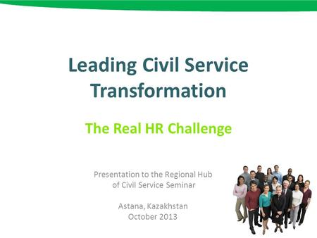 Leading Civil Service Transformation The Real HR Challenge Presentation to the Regional Hub of Civil Service Seminar Astana, Kazakhstan October 2013.