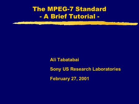The MPEG-7 Standard - A Brief Tutorial - Ali Tabatabai Sony US Research Laboratories February 27, 2001.