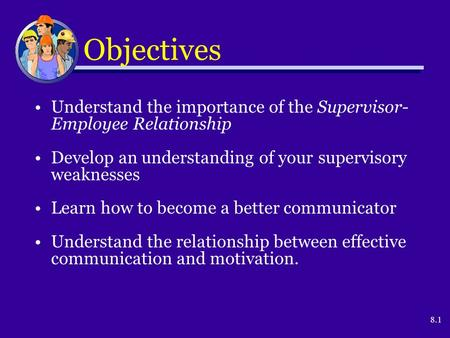 8.1 Objectives Understand the importance of the Supervisor- Employee Relationship Develop an understanding of your supervisory weaknesses Learn how to.