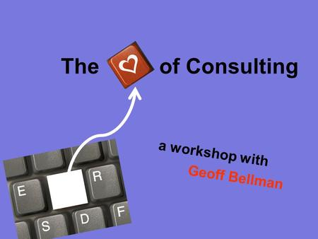 The of Consulting a workshop with Geoff Bellman. Ask One Question... Of as many people as you can You'd like to know the answer to …and you think others.