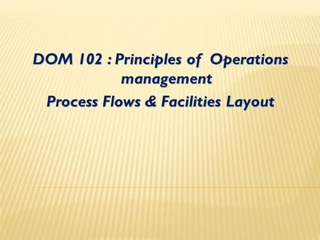 DOM 102 : Principles of Operations management Process Flows & Facilities Layout.