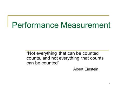 "1 Performance Measurement ""Not everything that can be counted counts, and not everything that counts can be counted"" Albert Einstein."