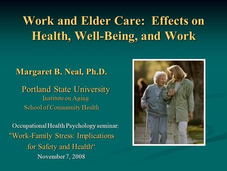Work and Elder Care: Effects on Health, Well-Being, and Work Margaret B. Neal, Ph.D. Portland State University Institute on Aging School of Community Health.