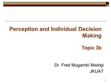 Dr. Fred Mugambi Mwirigi JKUAT 1 Perception and Individual Decision Making Topic 3b.