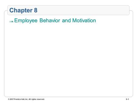 © 2007 Prentice Hall, Inc. All rights reserved.8–1 Chapter 8 Employee Behavior and Motivation.