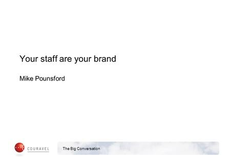 The Big Conversation Your staff are your brand Mike Pounsford.