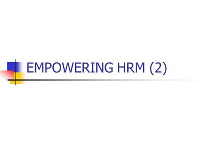 EMPOWERING HRM (2). Psychological Empowerment Meaning - fit between the work role and the employee's values and beliefs Self-determination - having control.