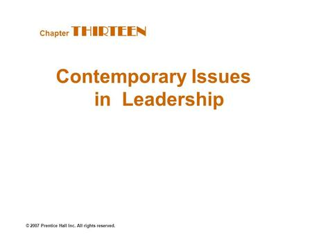 © 2007 Prentice Hall Inc. All rights reserved. Contemporary Issues in Leadership Chapter THIRTEEN.