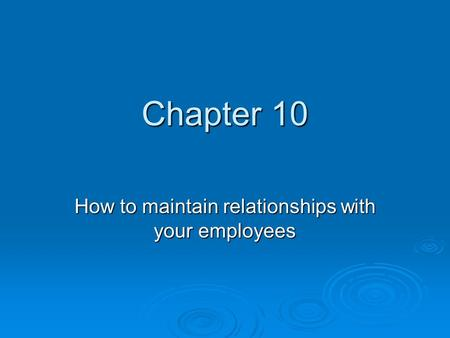 Chapter 10 How to maintain relationships with your employees.
