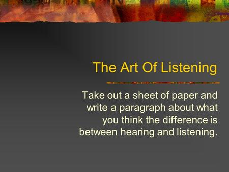 The Art Of Listening Take out a sheet of paper and write a paragraph about what you think the difference is between hearing and listening.