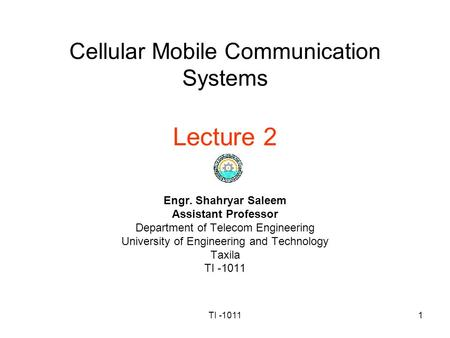TI -10111 Cellular Mobile Communication Systems Lecture 2 Engr. Shahryar Saleem Assistant Professor Department of Telecom Engineering University of Engineering.