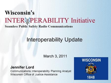 Wisconsin's INTER PERABILITY Initiative Seamless Public Safety Radio Communications Interoperability Update March 3, 2011 Jennifer Lord Communications.