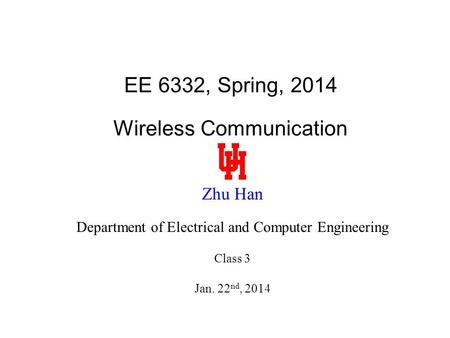 EE 6332, Spring, 2014 Wireless Communication Zhu Han Department of Electrical and Computer Engineering Class 3 Jan. 22 nd, 2014.