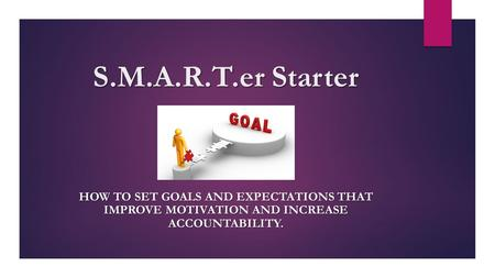 S.M.A.R.T.er Starter HOW TO SET GOALS AND EXPECTATIONS THAT IMPROVE MOTIVATION AND INCREASE ACCOUNTABILITY.