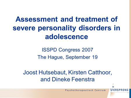 Assessment and treatment of severe personality disorders in adolescence ISSPD Congress 2007 The Hague, September 19 Joost Hutsebaut, Kirsten Catthoor,
