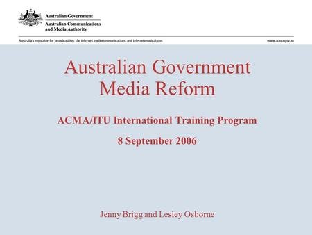 Australian Government Media Reform ACMA/ITU International Training Program 8 September 2006 Jenny Brigg and Lesley Osborne.
