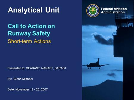 Presented to: SEARAST, NARAST, SARAST By: Glenn Michael Date: November 12 - 20, 2007 Federal Aviation Administration Analytical Unit Call to Action on.