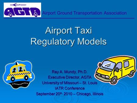 Airport Ground Transportation Association Airport Taxi Regulatory Models Ray A. Mundy, Ph.D. Executive Director, AGTA University of Missouri – St. Louis.