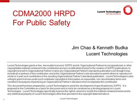 Lucent Technologies 1 CDMA2000 HRPD For Public Safety Jim Chao & Kenneth Budka Lucent Technologies Lucent Technologies grants a free, irrevocable license.