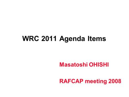 WRC 2011 Agenda Items Masatoshi OHISHI RAFCAP meeting 2008.