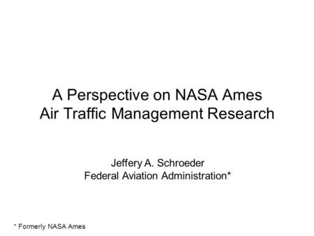 A Perspective on NASA Ames Air Traffic Management Research Jeffery A. Schroeder Federal Aviation Administration* * Formerly NASA Ames.