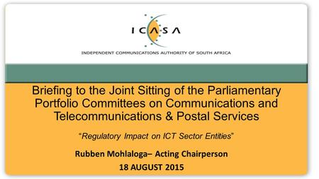 "Briefing to the Joint Sitting of the Parliamentary Portfolio Committees on Communications and Telecommunications & Postal Services ""Regulatory Impact on."