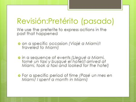 Revisión:Pretérito (pasado) We use the preterite to express actions in the past that happened  on a specific occasion (Viajé a Miami/I traveled to Miami)