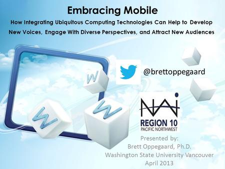 Embracing Mobile Presented by: Brett Oppegaard, Ph.D. Washington State University Vancouver April How Integrating Ubiquitous Computing.