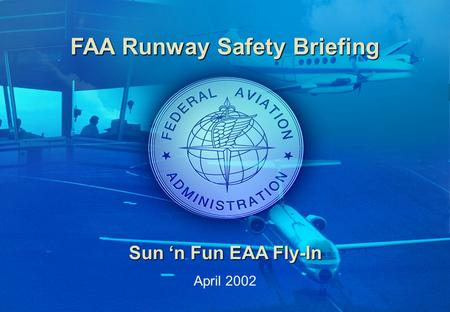 0 Downloaded from www.avhf.com FAA Runway Safety Briefing Sun 'n Fun EAA Fly-In April 2002.
